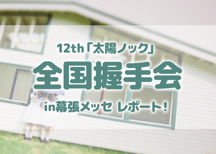 12th「太陽ノック」全国握手会in幕張メッセレポート!